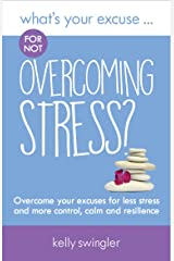 What's Your Excuse for not Overcoming Stress?: Overcome your excuses for less stress and more control, calm and resilience (What's Your Excuse? Book 8) Kindle Edition
