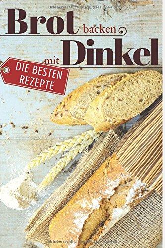 Preisvergleich Produktbild Brot backen mit Dinkel - Die besten Rezepte für Anfänger und Fortgeschrittene: Das Rezeptbuch - Selber backen für Genießer - Brot backen in Perfektion (Backen - die besten Rezepte, Band 21)