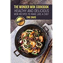 The Wonder Wok Cookbook: Healthy and Delicious Wok Recipes to Make like a Chef (English Edition)