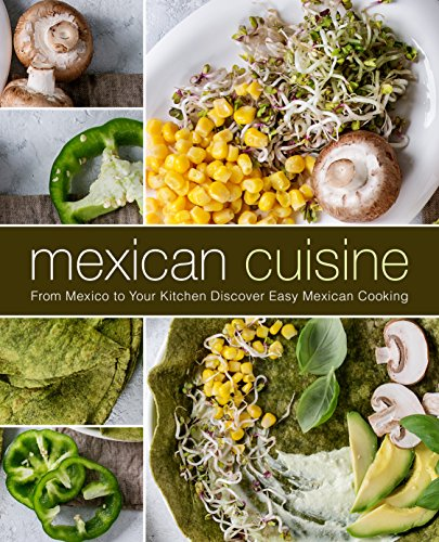 Mexican Cuisine: From Mexico to Your Kitchen Discover Easy Mexican Cooking (English Edition)