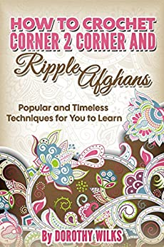 Crochet: How to Crochet Corner 2 Corner and Ripple Afghans. Popular and Timeless Techniques for You to Learn. (English Edition) par [Wilks, Dorothy]