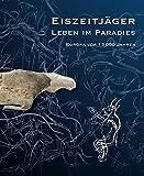 Eiszeitjäger. Leben im Paradies?: Europa vor 15.000 Jahren - LVR-LandesMuseum Bonn