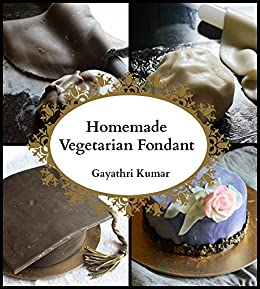 Homemade Vegetarian Fondant: All You Need To Know by [Kumar, Gayathri]