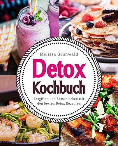 Detox Kochbuch: Entgiften und Entschlacken mit den besten Detox Rezepten (Detox Buch, Detox...