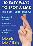 10 Easy Ways To Spot A Liar: The best techniques of Statement Analysis, Nonverbal Communication and Handwriting Analysis