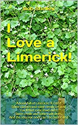 I Love a Limerick!: A book full of Limericks X-rated Some classics and some newly created You'll find some lewd ones, Some crude and some rude ones, And the obscene ones can't be over-rated