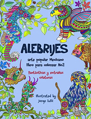 Alebrijes libro para colorear No2 - arte popular Mexicano: fantasticas y extrañas criaturas: Volume 2 (Alebrijes libros para colorear) por Jorge Lulic