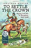 To Settle The Crown - Waging Civil War in Shropshire, 1642-1648 (Century of the Soldier)