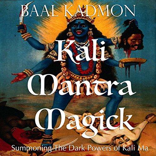 Kali Mantra Magick: Summoning The Dark Powers of Kali Ma (Mantra Magick Series Book 2)