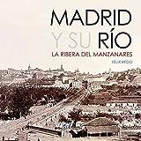 Madrid y su Río. La Ribera del Manzanares