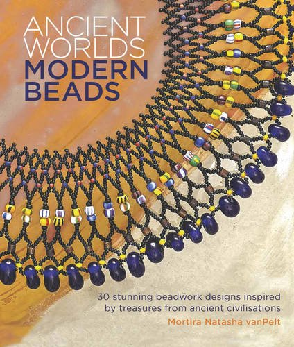 Ancient Worlds, Modern Beads: 30 Stunning Beadwork Designs Inspired by Treasures from Ancient Civilisations