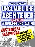Unglaubliche Abenteuer zwischen Wahnsinn un Satire: WARNUNG: Das lesen dieses Buches ist nichts für schwache Nerven und kann zu Dummheit führen. (Leseprobe)