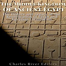 The Middle Kingdom of Ancient Egypt: The History and Legacy of the Reunification of Egypt and Egyptian Civilization
