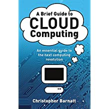 A Brief Guide to Cloud Computing: An essential guide to the next computing revolution. (Brief Histories)