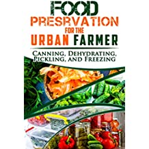Food Preservation for the Urban Farmer: Canning, Dehydrating, Pickling, and Freezing (English Edition)