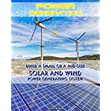 Power Generation: Build a Small or a Mid Size Solar and Wind Power Generating System: (Energy Independence, Lower Bills & Off Grid Living) (Self Reliance, Solar Energy) (English Edition)