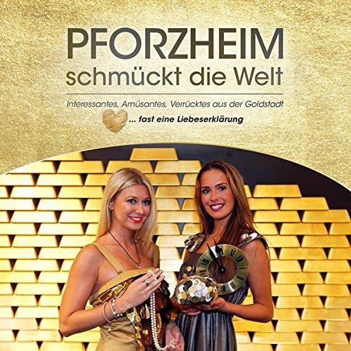 Pforzheim schmückt die Welt: Interessantes, Amüsantes, Verrücktes aus der Goldstadt ... fast eine Liebeserklärung an Pforzheim!