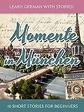 Learn German with Stories: Momente in München - 10 Short Stories for Beginners (Dino lernt Deutsch 4) (German Edition)