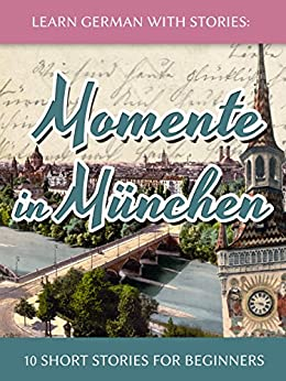 Learn German with Stories: Momente in München - 10 Short Stories for Beginners (Dino lernt Deutsch 4) (German Edition) di [Klein, André]