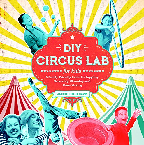 DIY Circus Lab for Kids: A Family- Friendly Guide for Juggling, Balancing, Clowning, and Show-Making (Lab Series)
