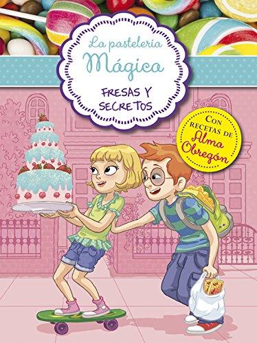 Fresas y secretos (Serie La pastelería mágica 4): Con recetas de Alma Obregón por Alessandra Berello