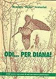 Odi... per Diana ! 2300 versi e racconti di un cacciatore qualunque.