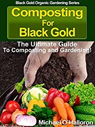 Composting For Black Gold: The Ultimate Guide to Composting and Gardening (Black Gold Organic Gardening Series Book 1) (English Edition)