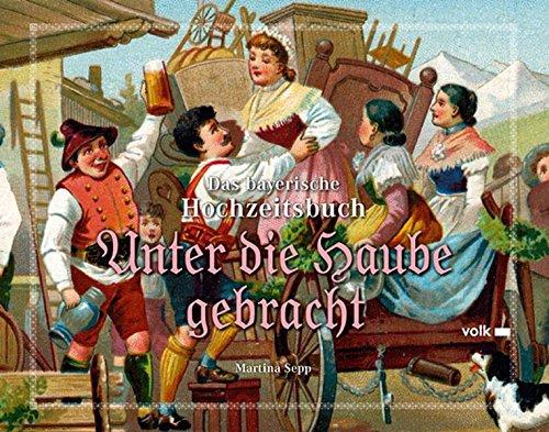 Unter die Haube gebracht: Das bayerische Hochzeitsbuch