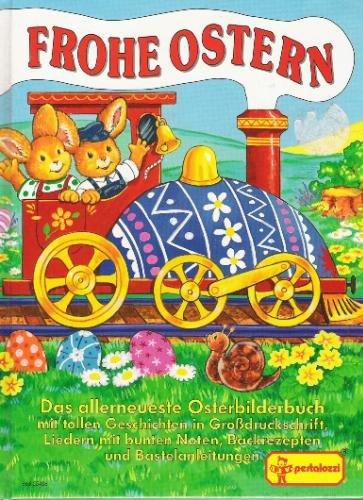Frohe Ostern. Das allerneueste Osterbilderbuch mit tollen Geschichten in Grußdruckschrift, Liedern mit bunten Noten, Backrezepten und Bastelanleitungen