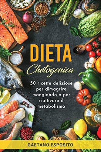 Dieta Chetogenica: 50 ricette deliziose per dimagrire mangiando e per riattivare il metabolismo