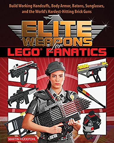 Elite Weapons for LEGO Fanatics: Build Working Handcuffs, Body Armor, Batons, Sunglasses, and the World's Hardest Hitting Brick