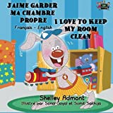 J'aime garder ma chambre propre I Love to Keep My Room Clean (Bilingual french books, Children's French Book): french kids books, livres pour enfants, ... books (French English Bilingual Collection)