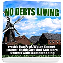 No Debts Living: Provide Own Food, Water, Energy, Internet, Health Care And Self-Care Products While Homesteading (English Edition)