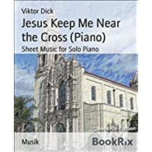 Jesus Keep Me Near the Cross (Piano): Sheet Music for Solo Piano (English Edition)