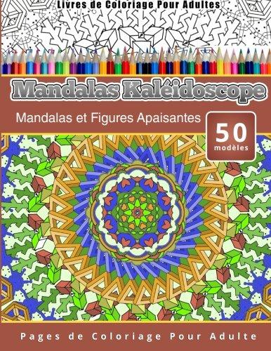 Livres de Coloriage Pour Adultes Mandalas Kaléidoscope: Mandalas et Figures Apaisantes Pages de Coloriage Pour Adulte par Chiquita Publishing