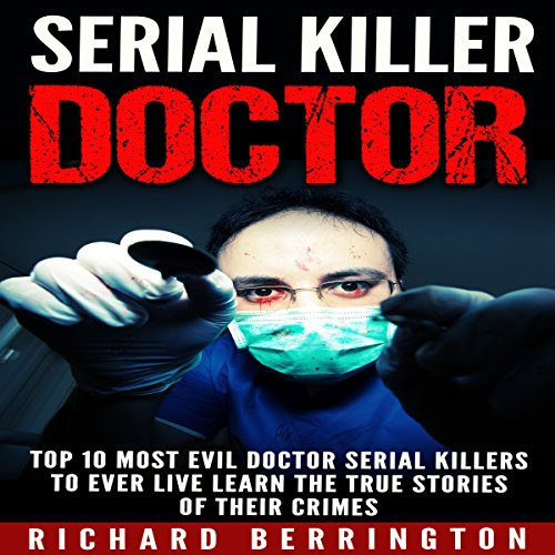 Serial Killer Doctor: Top 10 Most Evil Doctor Serial Killers to Ever Live - Learn the True Stories of Their Crimes - Richard Berrington - Unabridged