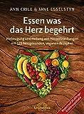 Essen was das Herz begehrt: Vorbeugung und Heilung von Herzerkrankungen mit 125 herzgesunden, veganen Rezepten - Ann Crile Esselstyn
