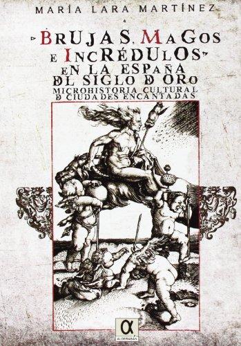 Brujas, magos e incrédulos en la España del siglo de oro. Microhistoria cultural de ciudades encantadas por María Lara Martínez