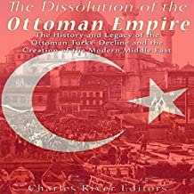 The Dissolution of the Ottoman Empire: The History and Legacy of the Ottoman Turks' Decline and the Creation of the Modern Middle East