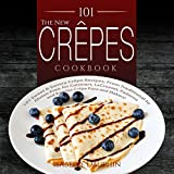 The New Crepes Cookbook: 101 Sweet & Savory Crepe Recipes, From Traditional to Gluten-Free, for Cuisinart, LeCrueset, Paderno and Eurolux Crepe Pans and ... (Crepes and Crepe Makers) (English Edition)