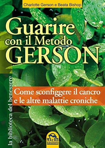 Guarire con il Metodo Gerson: Come sconfiggere il cancro e le altre malattie croniche