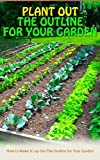 Plant Out The Outline For Your Garden: How to Make A Lay Out The Outline for Your Garden