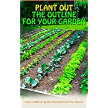 Plant Out The Outline For Your Garden: How to Make A Lay Out The Outline for Your Garden (English Edition)