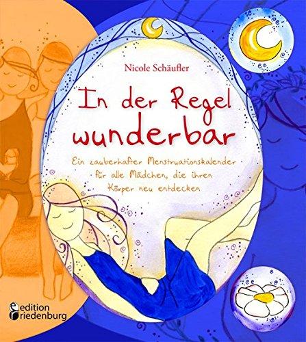 In der Regel wunderbar - Ein zauberhafter Menstruationskalender für alle Mädchen, die ihren Körper neu entdecken