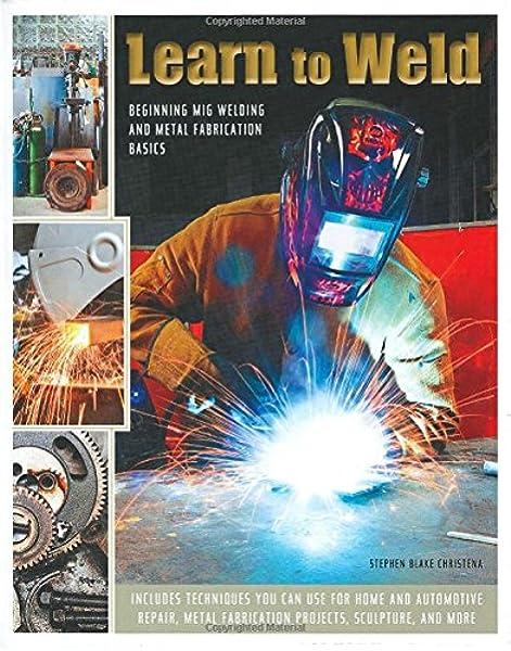 Learn To Weld Beginning Mig Welding And Metal Fabrication Basics Amazon Co Uk Christena Stephen 9780785832324 Books
