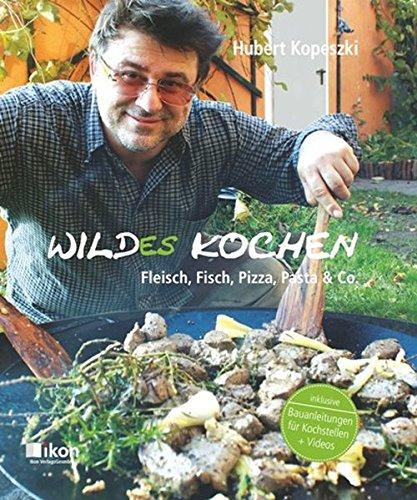 Wildes Kochen: Fleisch, Fisch, Pizza, Pasta & Co. inkl. Bauanleitungen für Kochstellen + Videos (ikon Kochbuch)