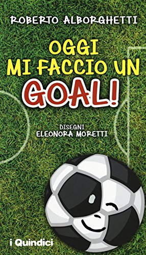 Oggi mi faccio un goal! di Roberto Alborghetti,E. Moretti