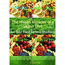 The Health Miracles of a Vegan Diet - Let Your Food be Your Medicine (English Edition)