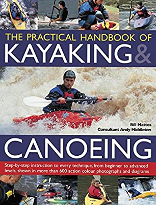 The Practical Handbook of Kayaking & Canoeing: Step-By-Step Instruction in Every Technique, from Beginner to Advanced Levels, Shown in More Than 600 A from Southwater