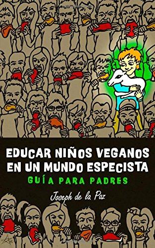 Educar niños veganos en un mundo especista: Guía para padres por Joseph de la Paz